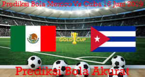 Prediksi Bola Mexico Vs Cuba 16 Juni 2019