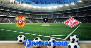 Prediksi Bola Arsenal Tula Vs Spartak Moskva 21 Maret 2020