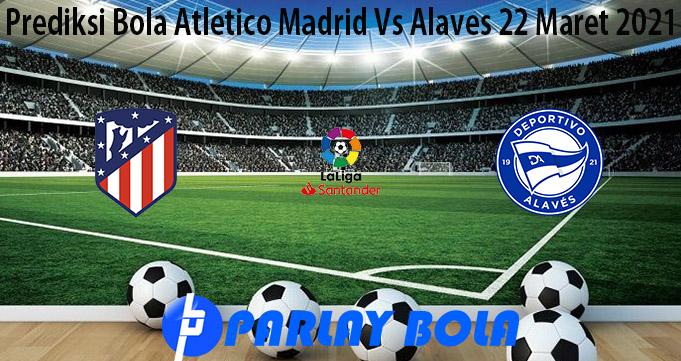 Prediksi Bola Atletico Madrid Vs Alaves 22 Maret 2021