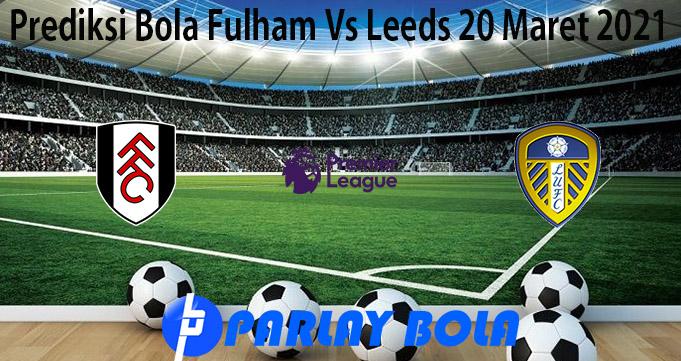 Prediksi Bola Fulham Vs Leeds 20 Maret 2021