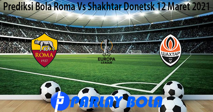Prediksi Bola Roma Vs Shakhtar Donetsk 12 Maret 2021