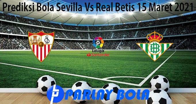 Prediksi Bola Sevilla Vs Real Betis 15 Maret 2021