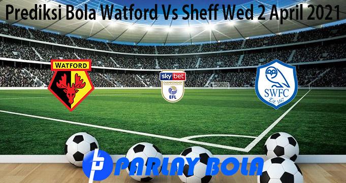 Prediksi Bola Watford Vs Sheff Wed 2 April 2021