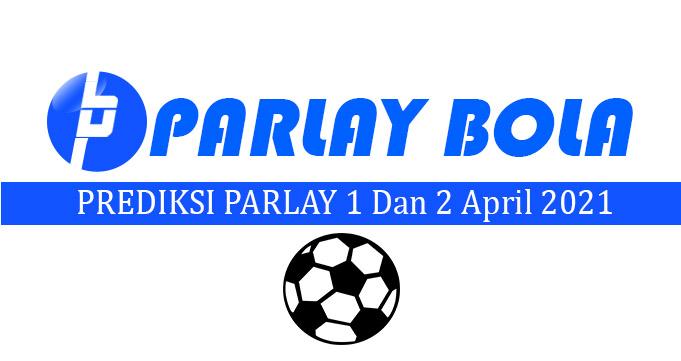 Prediksi Parlay Bola 1 dan 2 April 2021