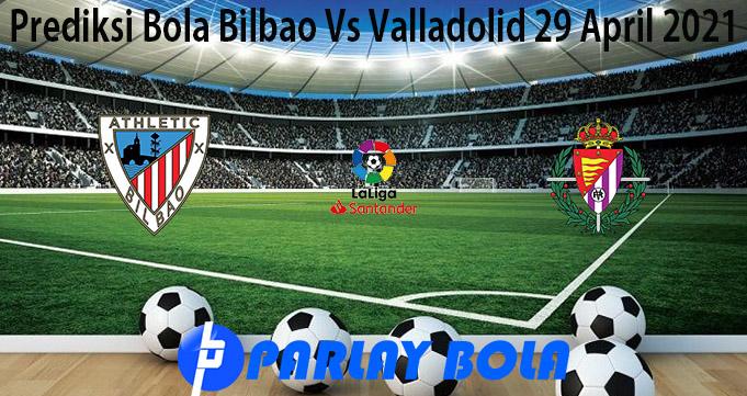 Prediksi Bola Bilbao Vs Valladolid 29 April 2021