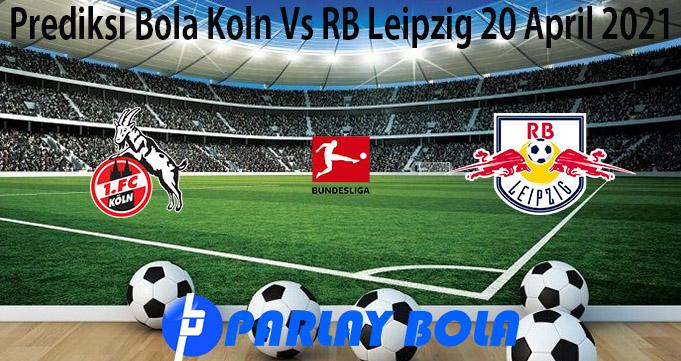 Prediksi Bola Koln Vs RB Leipzig 20 April 2021