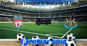 Prediksi Bola Liverpool Vs Newcastle 24 April 2021