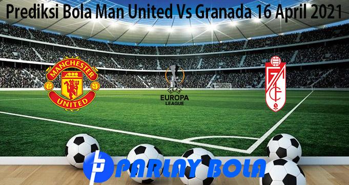 Prediksi Bola Man United Vs Granada 16 April 2021
