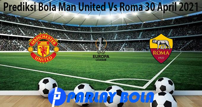Prediksi Bola Man United Vs Roma 30 April 2021