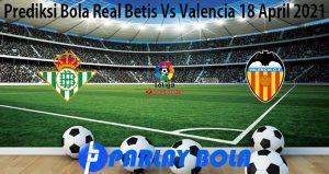 Prediksi Bola Real Betis Vs Valencia 18 April 2021
