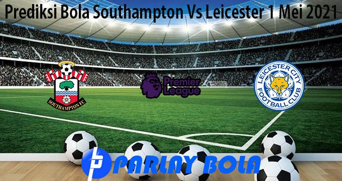 Prediksi Bola Southampton Vs Leicester 1 Mei 2021