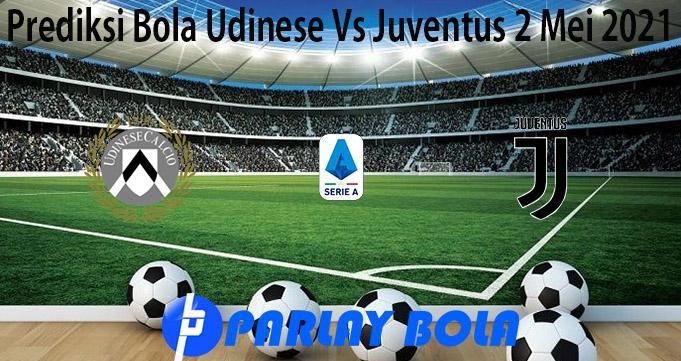Prediksi Bola Udinese Vs Juventus 2 Mei 2021