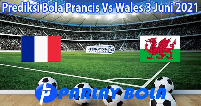 Prediksi Bola Prancis Vs Wales 3 Juni 2021