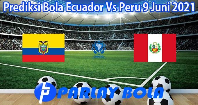 Prediksi Bola Ecuador Vs Peru 9 Juni 2021