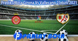 Prediksi Bola Girona Vs Vallecano 21 Juni 2021