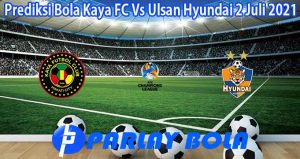 Prediksi Bola Kaya FC Vs Ulsan Hyundai 2 Juli 2021