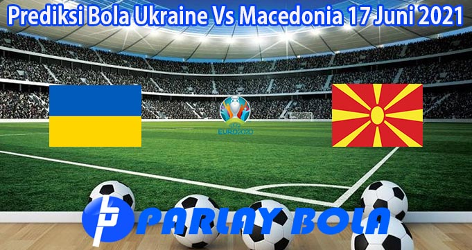 Prediksi Bola Ukraine Vs Macedonia 17 Juni 2021