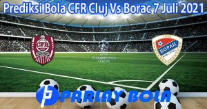 Prediksi Bola CFR Cluj Vs Borac 7 Juli 2021