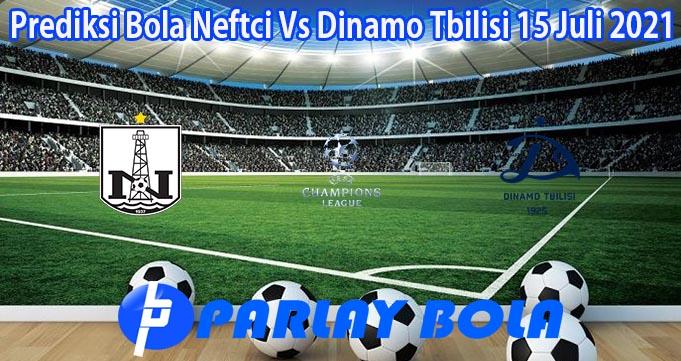 Prediksi Bola Neftci Vs Dinamo Tbilisi 15 Juli 2021