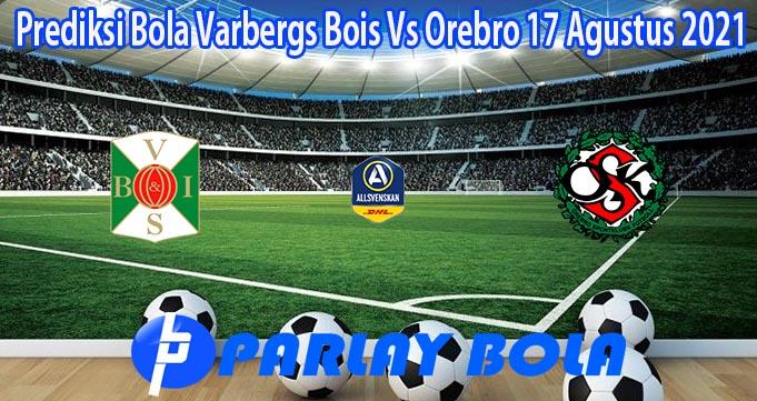 Prediksi Bola Varbergs Bois Vs Orebro 17 Agustus 2021