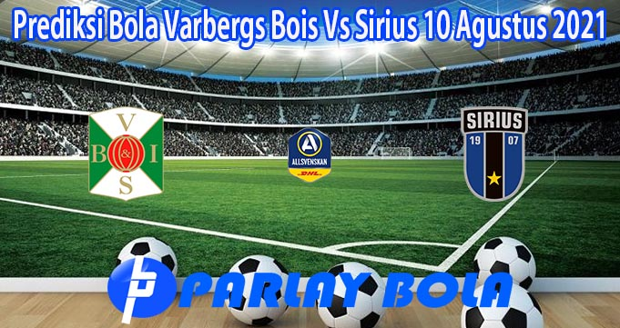 Prediksi Bola Varbergs Bois Vs Sirius 10 Agustus 2021