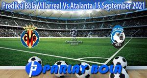 Prediksi Bola Villarreal Vs Atalanta 15 September 2021