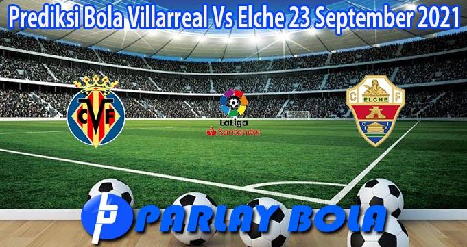 Prediksi Bola Villarreal Vs Elche 23 September 2021