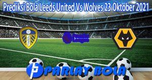 Prediksi Bola Leeds United Vs Wolves 23 Oktober 2021